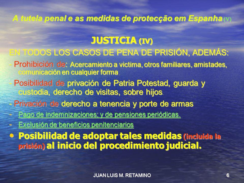JUAN LUIS M. RETAMINO6 A tutela penal e as medidas de protecção em Espanha (V) JUSTICIA (IV) EN TODOS LOS CASOS DE PENA DE PRISIÓN, ADEMÁS: - Prohibic