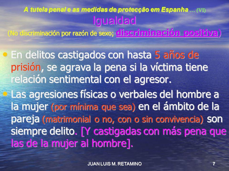 JUAN LUIS M. RETAMINO7 A tutela penal e as medidas de protecção em Espanha … (VI) Igualdad (No discriminación por razón de sexo; discriminación positi