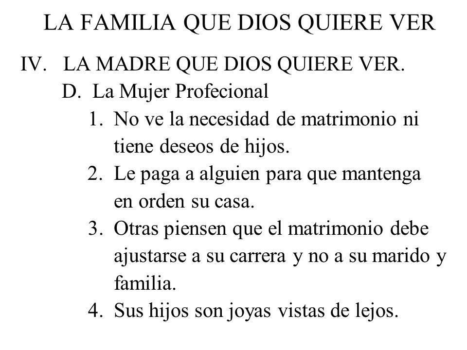 LA FAMILIA QUE DIOS QUIERE VER IV. LA MADRE QUE DIOS QUIERE VER. D. La Mujer Profecional 1. No ve la necesidad de matrimonio ni tiene deseos de hijos.