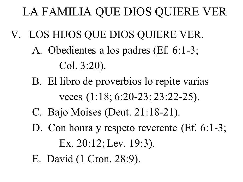 LA FAMILIA QUE DIOS QUIERE VER V. LOS HIJOS QUE DIOS QUIERE VER. A. Obedientes a los padres (Ef. 6:1-3; Col. 3:20). B. El libro de proverbios lo repit