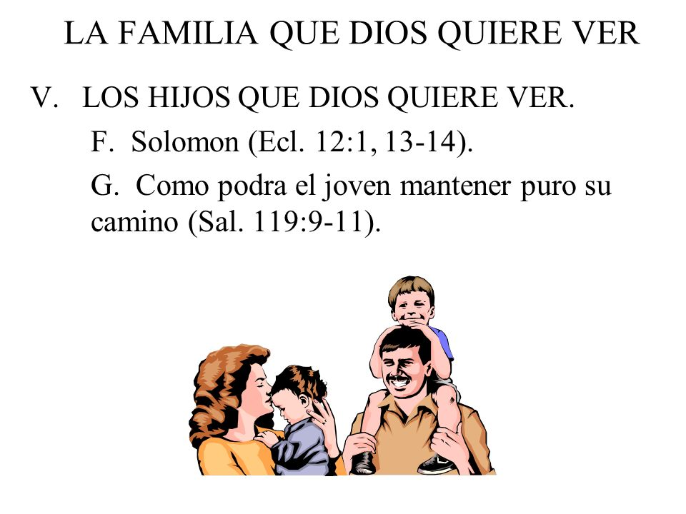 LA FAMILIA QUE DIOS QUIERE VER V. LOS HIJOS QUE DIOS QUIERE VER. F. Solomon (Ecl. 12:1, 13-14). G. Como podra el joven mantener puro su camino (Sal. 1