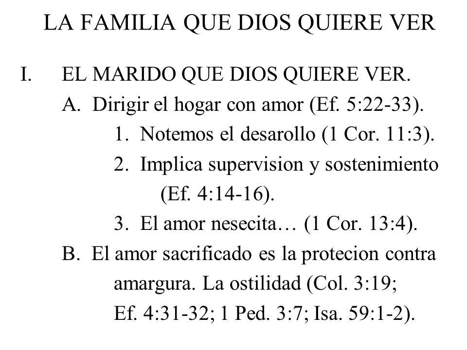 LA FAMILIA QUE DIOS QUIERE VER I.EL MARIDO QUE DIOS QUIERE VER. A. Dirigir el hogar con amor (Ef. 5:22-33). 1. Notemos el desarollo (1 Cor. 11:3). 2.