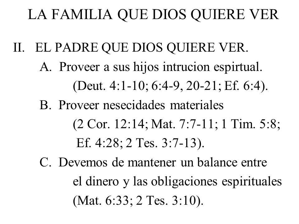 LA FAMILIA QUE DIOS QUIERE VER II. EL PADRE QUE DIOS QUIERE VER. A. Proveer a sus hijos intrucion espirtual. (Deut. 4:1-10; 6:4-9, 20-21; Ef. 6:4). B.