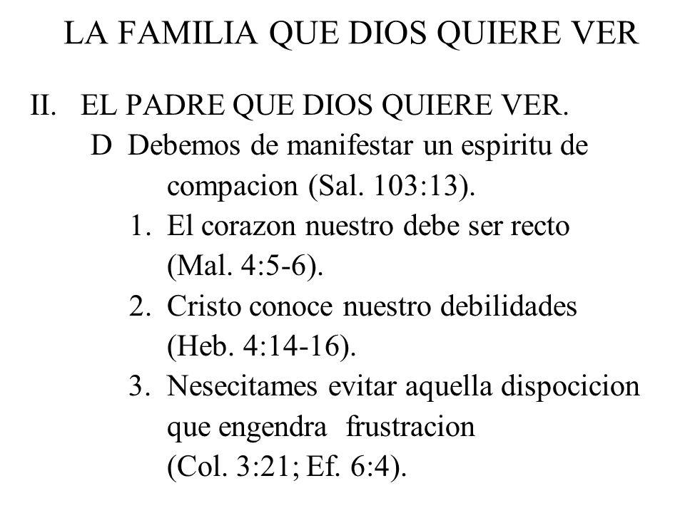 LA FAMILIA QUE DIOS QUIERE VER II. EL PADRE QUE DIOS QUIERE VER. D Debemos de manifestar un espiritu de compacion (Sal. 103:13). 1. El corazon nuestro