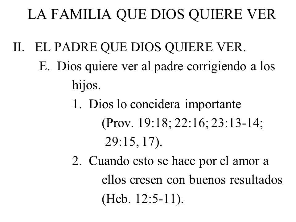 LA FAMILIA QUE DIOS QUIERE VER II. EL PADRE QUE DIOS QUIERE VER. E. Dios quiere ver al padre corrigiendo a los hijos. 1. Dios lo concidera importante