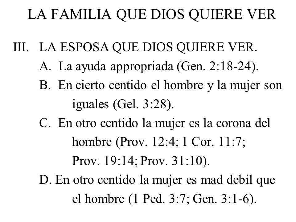 LA FAMILIA QUE DIOS QUIERE VER III. LA ESPOSA QUE DIOS QUIERE VER. A. La ayuda appropriada (Gen. 2:18-24). B. En cierto centido el hombre y la mujer s