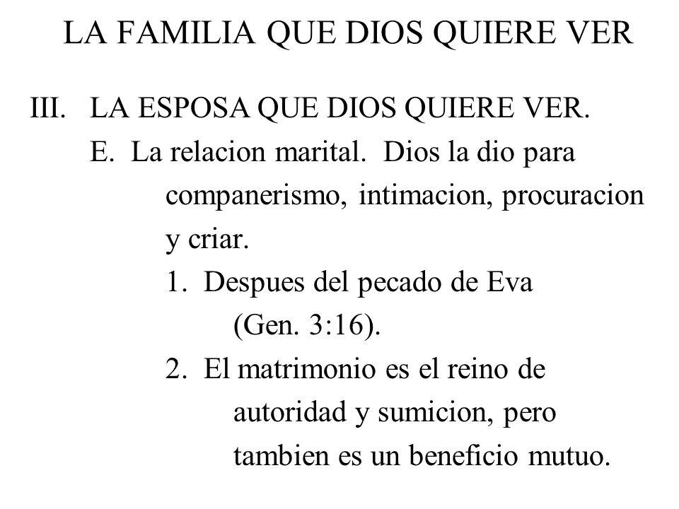 LA FAMILIA QUE DIOS QUIERE VER III. LA ESPOSA QUE DIOS QUIERE VER. E. La relacion marital. Dios la dio para companerismo, intimacion, procuracion y cr