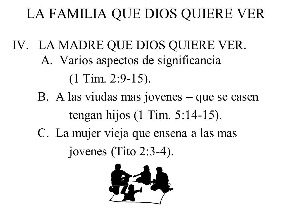 LA FAMILIA QUE DIOS QUIERE VER IV. LA MADRE QUE DIOS QUIERE VER. A. Varios aspectos de significancia (1 Tim. 2:9-15). B. A las viudas mas jovenes – qu