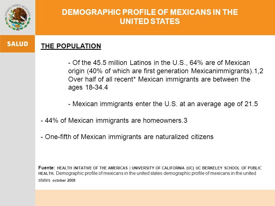 DEMOGRAPHIC PROFILE OF MEXICANS IN THE UNITED STATES THE POPULATION - Of the 45.5 million Latinos in the U.S., 64% are of Mexican origin (40% of which