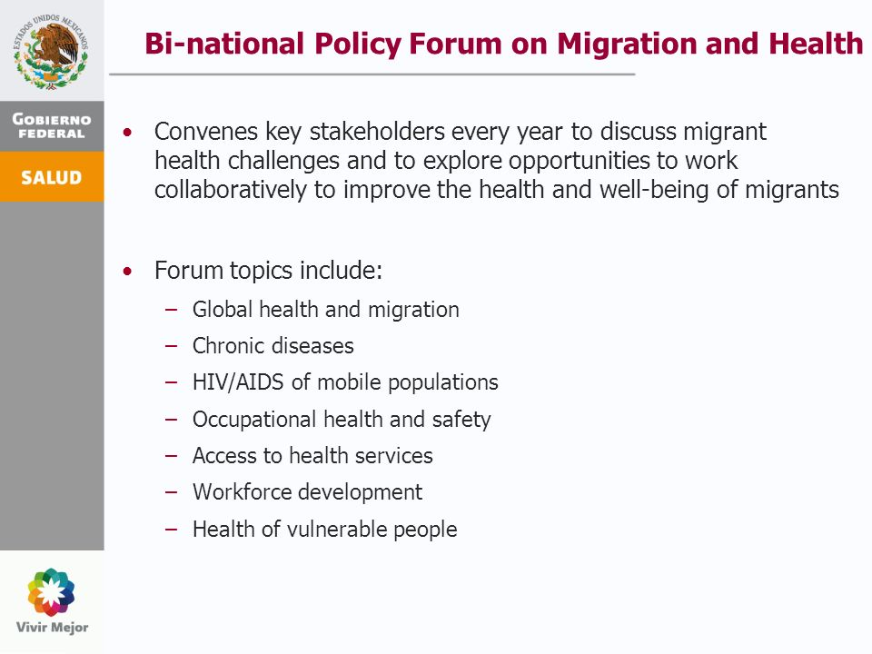 Bi-national Policy Forum on Migration and Health Convenes key stakeholders every year to discuss migrant health challenges and to explore opportunities to work collaboratively to improve the health and well-being of migrants Forum topics include: –Global health and migration –Chronic diseases –HIV/AIDS of mobile populations –Occupational health and safety –Access to health services –Workforce development –Health of vulnerable people
