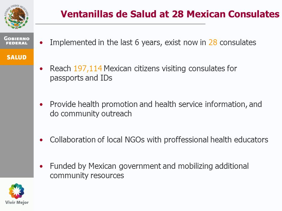 Ventanillas de Salud at 28 Mexican Consulates Implemented in the last 6 years, exist now in 28 consulates Reach 197,114 Mexican citizens visiting consulates for passports and IDs Provide health promotion and health service information, and do community outreach Collaboration of local NGOs with proffessional health educators Funded by Mexican government and mobilizing additional community resources