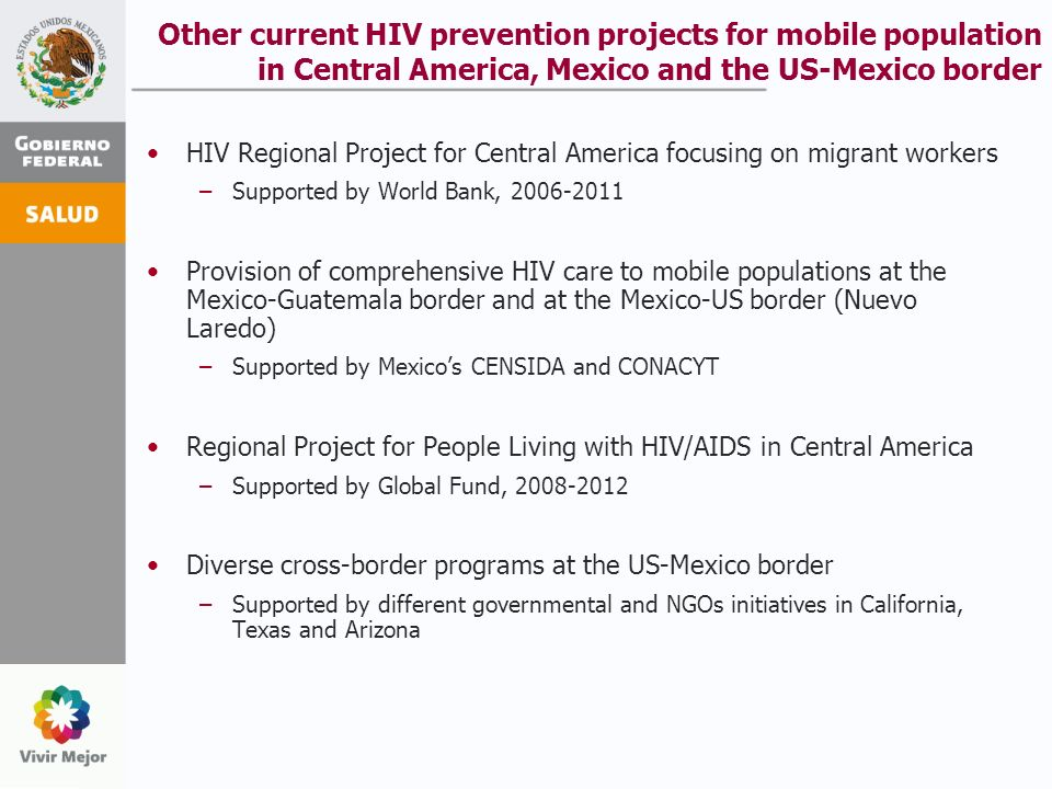 Other current HIV prevention projects for mobile population in Central America, Mexico and the US-Mexico border HIV Regional Project for Central America focusing on migrant workers –Supported by World Bank, 2006-2011 Provision of comprehensive HIV care to mobile populations at the Mexico-Guatemala border and at the Mexico-US border (Nuevo Laredo) –Supported by Mexicos CENSIDA and CONACYT Regional Project for People Living with HIV/AIDS in Central America –Supported by Global Fund, 2008-2012 Diverse cross-border programs at the US-Mexico border –Supported by different governmental and NGOs initiatives in California, Texas and Arizona