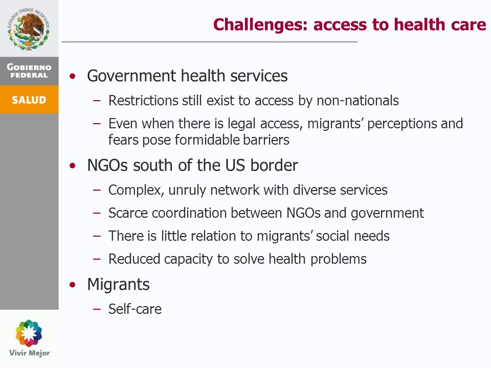 Challenges: access to health care Government health services –Restrictions still exist to access by non-nationals –Even when there is legal access, migrants perceptions and fears pose formidable barriers NGOs south of the US border –Complex, unruly network with diverse services –Scarce coordination between NGOs and government –There is little relation to migrants social needs –Reduced capacity to solve health problems Migrants –Self-care