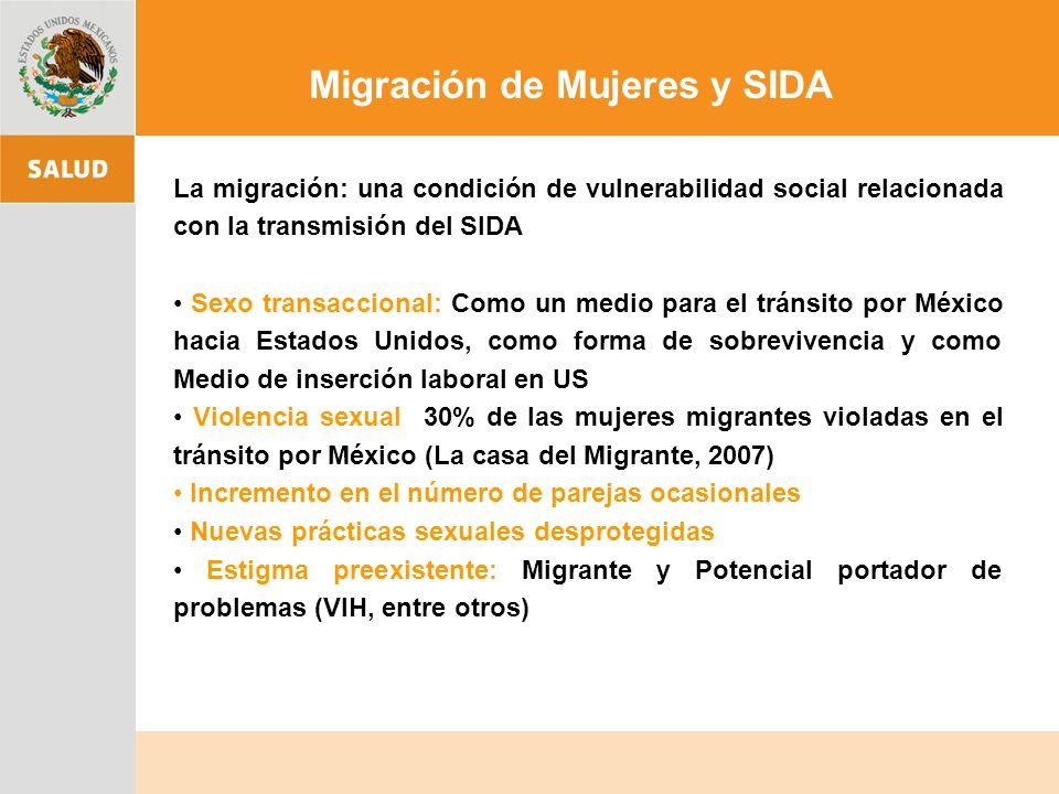 La migración: una condición de vulnerabilidad social relacionada con la transmisión del SIDA Sexo transaccional: Como un medio para el tránsito por México hacia Estados Unidos, como forma de sobrevivencia y como Medio de inserción laboral en US Violencia sexual 30% de las mujeres migrantes violadas en el tránsito por México (La casa del Migrante, 2007) Incremento en el número de parejas ocasionales Nuevas prácticas sexuales desprotegidas Estigma preexistente: Migrante y Potencial portador de problemas (VIH, entre otros) Migración de Mujeres y SIDA