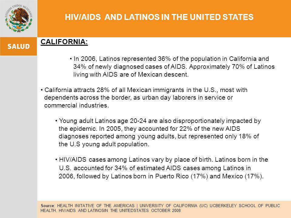 HIV/AIDS AND LATINOS IN THE UNITED STATES CALIFORNIA: In 2006, Latinos represented 36% of the population in California and 34% of newly diagnosed cases of AIDS.