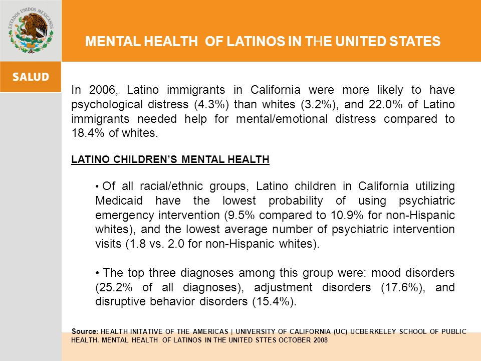 MENTAL HEALTH OF LATINOS IN THE UNITED STATES In 2006, Latino immigrants in California were more likely to have psychological distress (4.3%) than whites (3.2%), and 22.0% of Latino immigrants needed help for mental/emotional distress compared to 18.4% of whites.