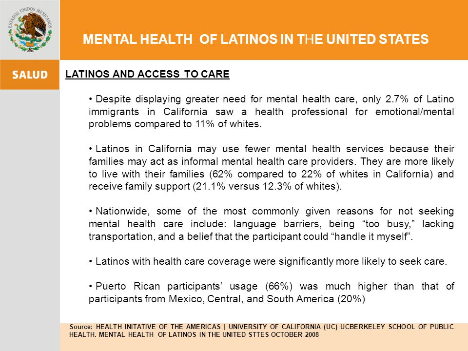 LATINOS AND ACCESS TO CARE Despite displaying greater need for mental health care, only 2.7% of Latino immigrants in California saw a health professional for emotional/mental problems compared to 11% of whites.