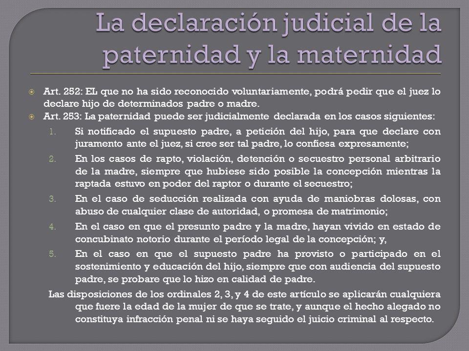 Art. 252: EL que no ha sido reconocido voluntariamente, podrá pedir que el juez lo declare hijo de determinados padre o madre. Art. 253: La paternidad