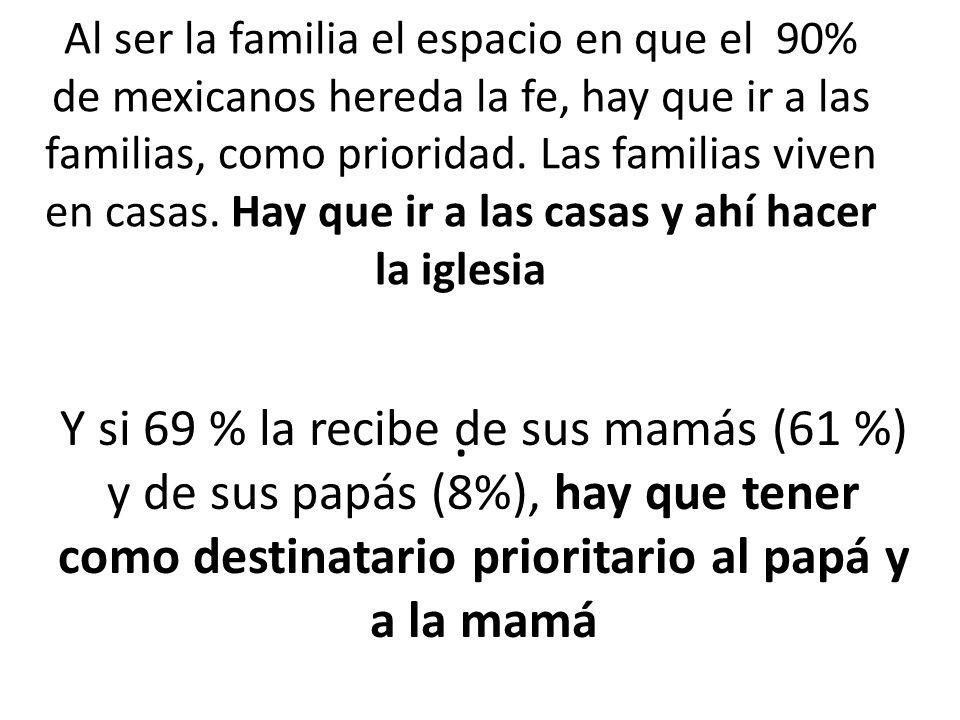 Al ser la familia el espacio en que el 90% de mexicanos hereda la fe, hay que ir a las familias, como prioridad.