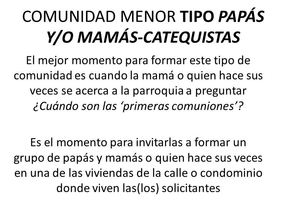 COMUNIDAD MENOR TIPO PAPÁS Y/O MAMÁS-CATEQUISTAS El mejor momento para formar este tipo de comunidad es cuando la mamá o quien hace sus veces se acerca a la parroquia a preguntar ¿Cuándo son las primeras comuniones.