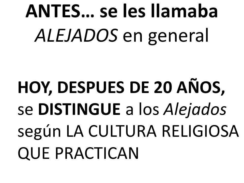 ANTES… se les llamaba ALEJADOS en general HOY, DESPUES DE 20 AÑOS, se DISTINGUE a los Alejados según LA CULTURA RELIGIOSA QUE PRACTICAN