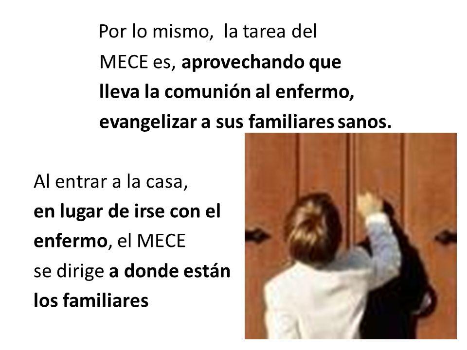 Por lo mismo, la tarea del MECE es, aprovechando que lleva la comunión al enfermo, evangelizar a sus familiares sanos.