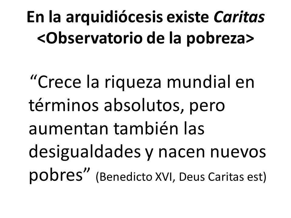 En la arquidiócesis existe Caritas Crece la riqueza mundial en términos absolutos, pero aumentan también las desigualdades y nacen nuevos pobres (Benedicto XVI, Deus Caritas est)