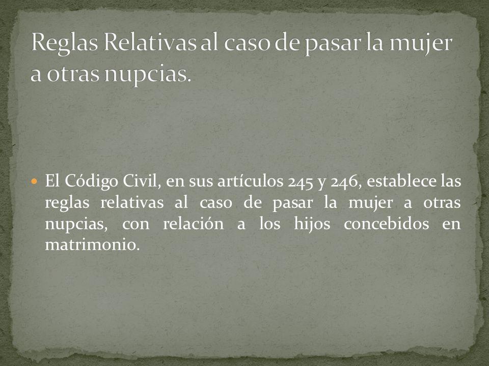 El Código Civil, en sus artículos 245 y 246, establece las reglas relativas al caso de pasar la mujer a otras nupcias, con relación a los hijos conceb