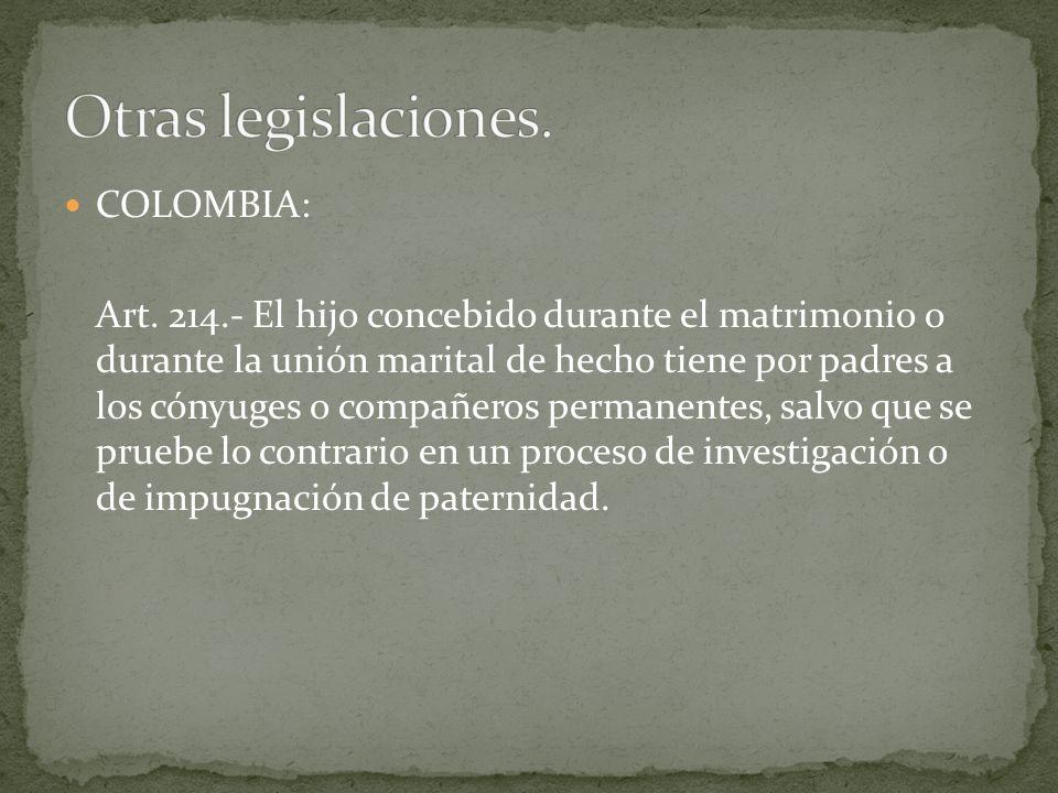 COLOMBIA: Art. 214.- El hijo concebido durante el matrimonio o durante la unión marital de hecho tiene por padres a los cónyuges o compañeros permanen