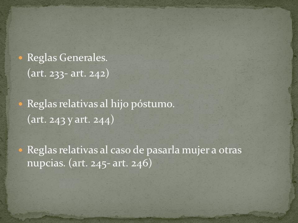 Reglas Generales. (art. 233- art. 242) Reglas relativas al hijo póstumo. (art. 243 y art. 244) Reglas relativas al caso de pasarla mujer a otras nupci