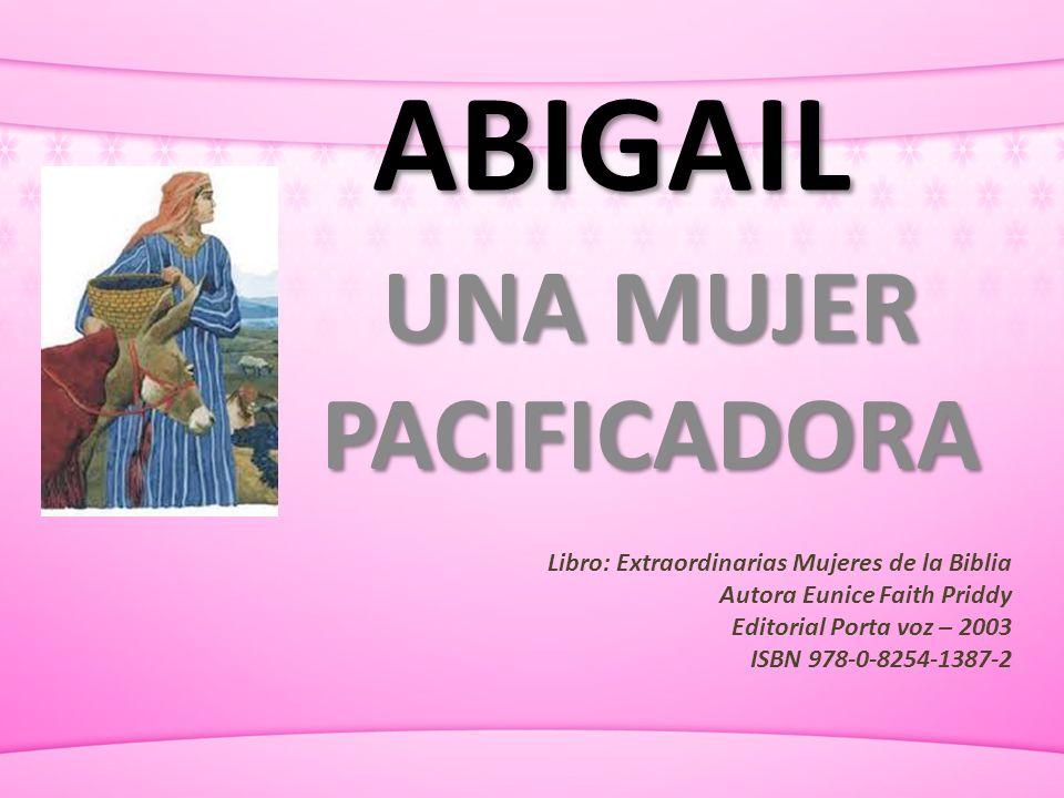 ABIGAIL UNA MUJER PACIFICADORA Libro: Extraordinarias Mujeres de la Biblia Autora Eunice Faith Priddy Editorial Porta voz – 2003 ISBN 978-0-8254-1387-