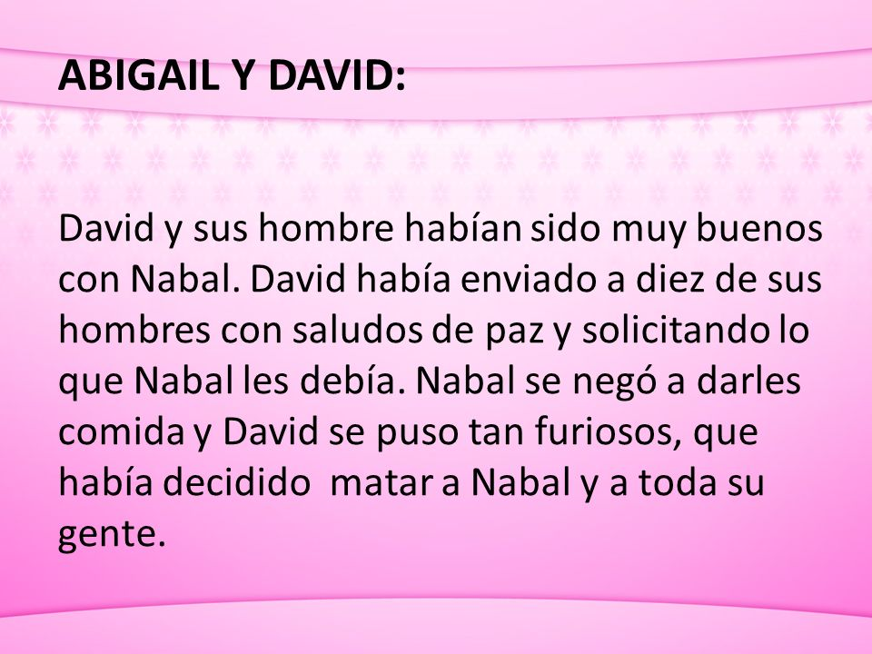 ABIGAIL Y DAVID: David y sus hombre habían sido muy buenos con Nabal. David había enviado a diez de sus hombres con saludos de paz y solicitando lo qu