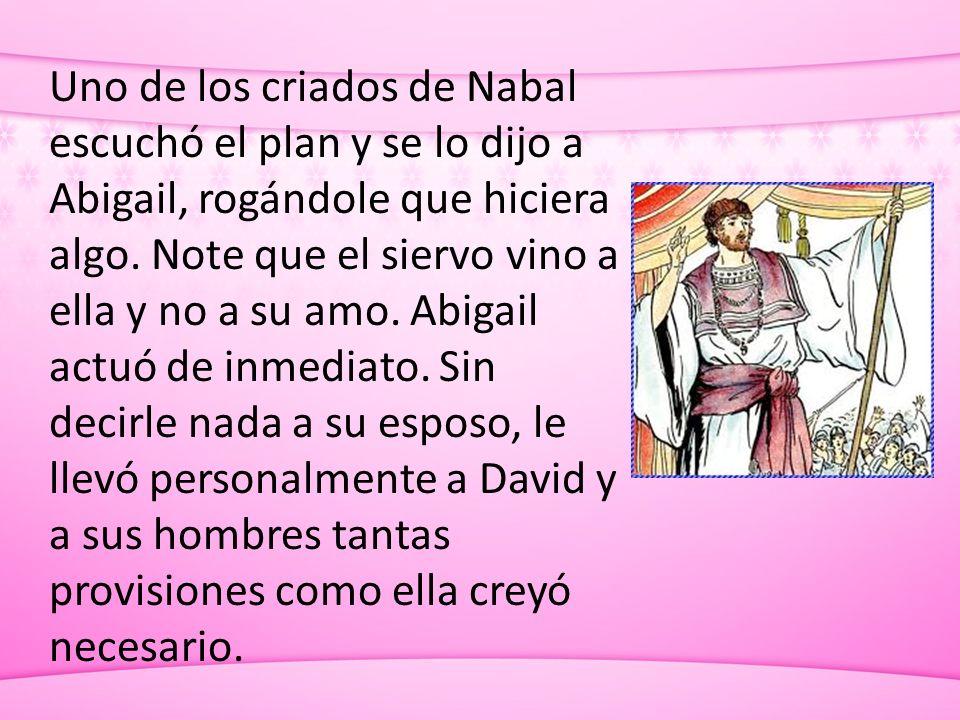 Uno de los criados de Nabal escuchó el plan y se lo dijo a Abigail, rogándole que hiciera algo. Note que el siervo vino a ella y no a su amo. Abigail