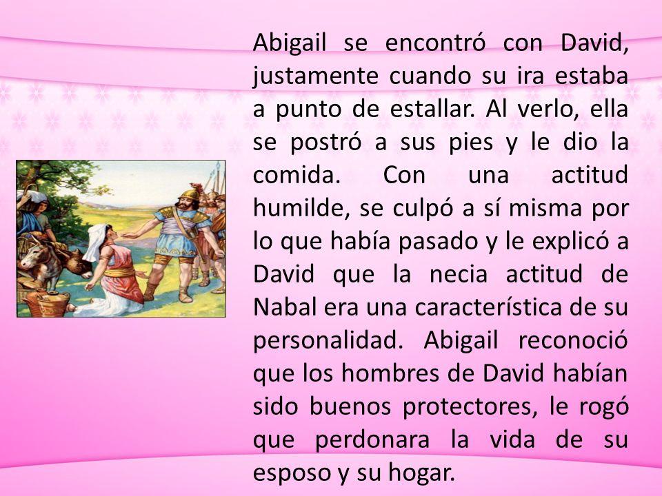 Abigail se encontró con David, justamente cuando su ira estaba a punto de estallar. Al verlo, ella se postró a sus pies y le dio la comida. Con una ac