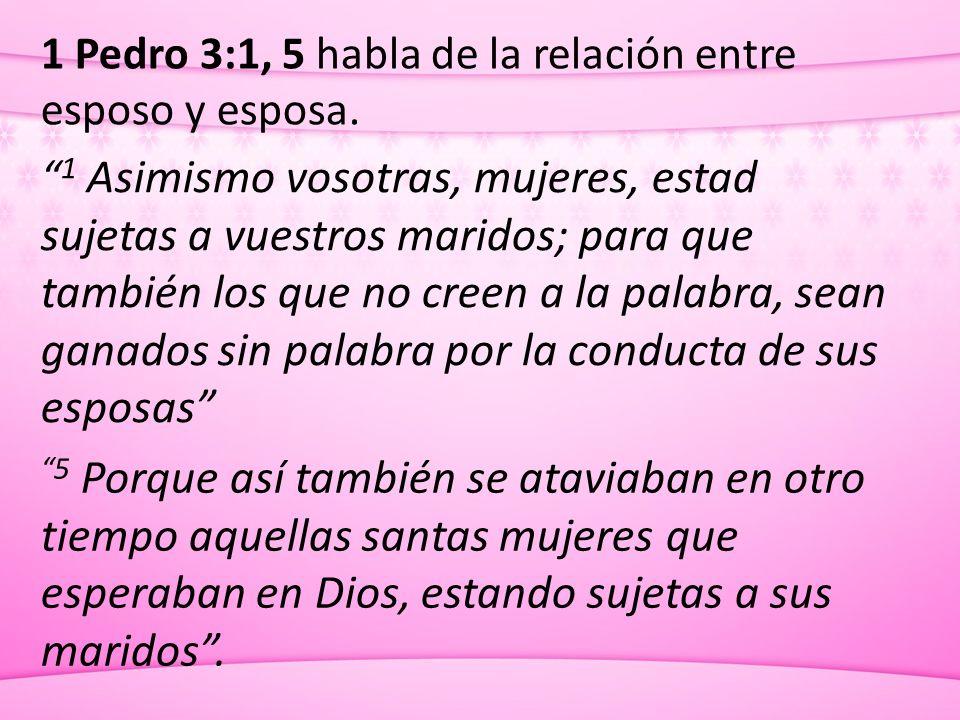 1 Pedro 3:1, 5 habla de la relación entre esposo y esposa. 1 Asimismo vosotras, mujeres, estad sujetas a vuestros maridos; para que también los que no