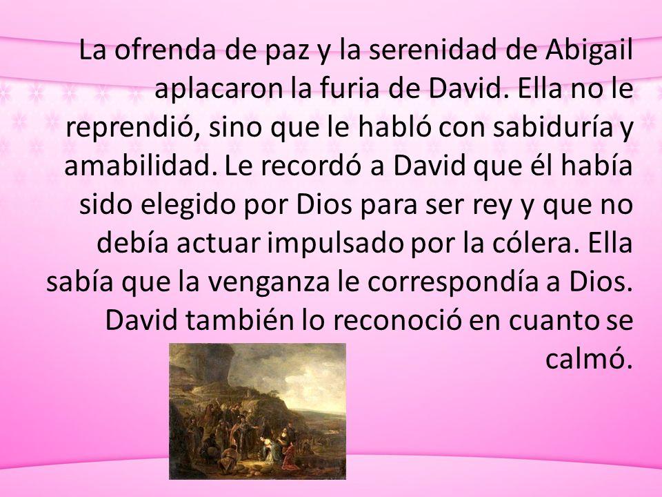 La ofrenda de paz y la serenidad de Abigail aplacaron la furia de David. Ella no le reprendió, sino que le habló con sabiduría y amabilidad. Le record