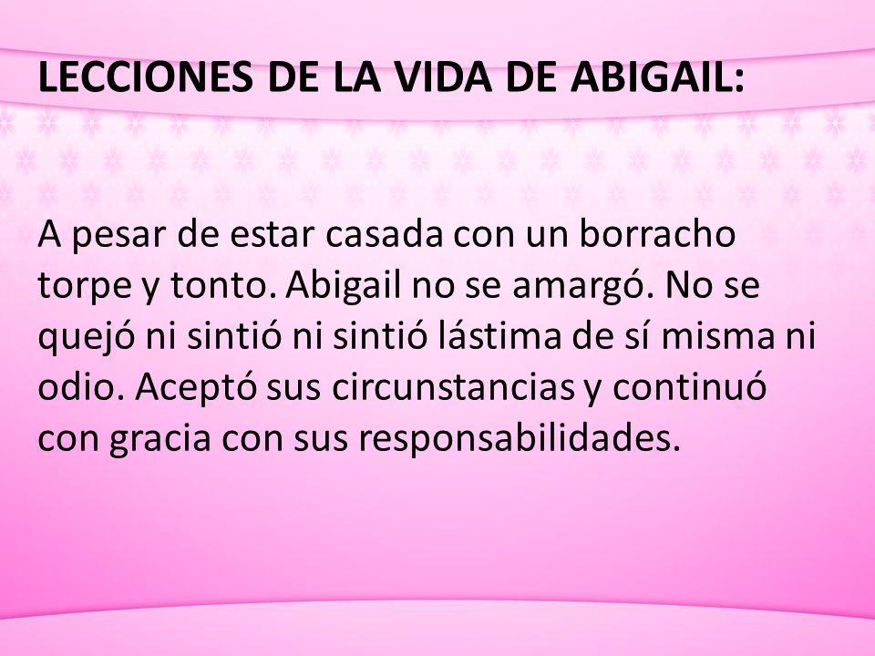 LECCIONES DE LA VIDA DE ABIGAIL: A pesar de estar casada con un borracho torpe y tonto. Abigail no se amargó. No se quejó ni sintió ni sintió lástima