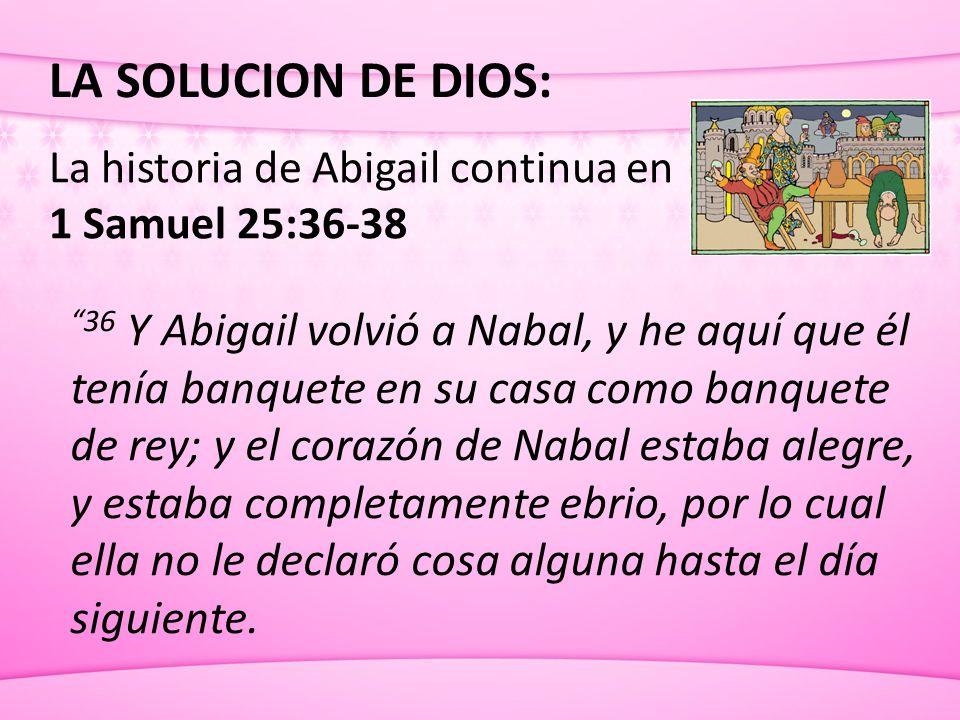 LA SOLUCION DE DIOS: La historia de Abigail continua en 1 Samuel 25:36-38 36 Y Abigail volvió a Nabal, y he aquí que él tenía banquete en su casa como