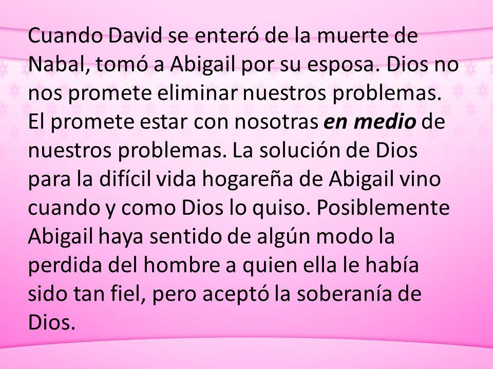 Cuando David se enteró de la muerte de Nabal, tomó a Abigail por su esposa. Dios no nos promete eliminar nuestros problemas. El promete estar con noso