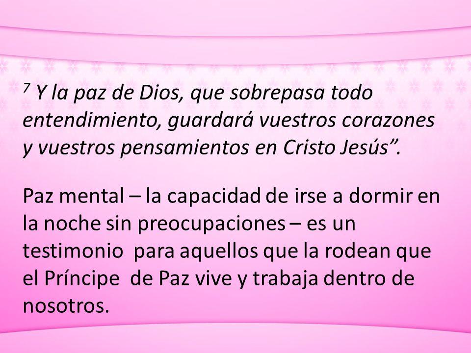 7 Y la paz de Dios, que sobrepasa todo entendimiento, guardará vuestros corazones y vuestros pensamientos en Cristo Jesús. Paz mental – la capacidad d