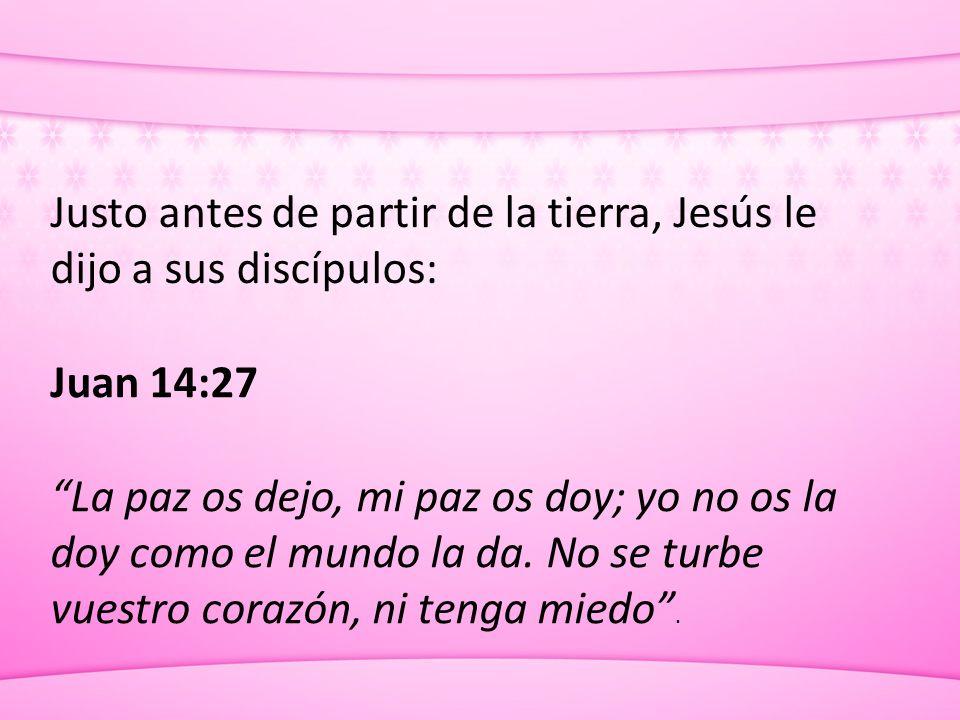 Justo antes de partir de la tierra, Jesús le dijo a sus discípulos: Juan 14:27 La paz os dejo, mi paz os doy; yo no os la doy como el mundo la da. No