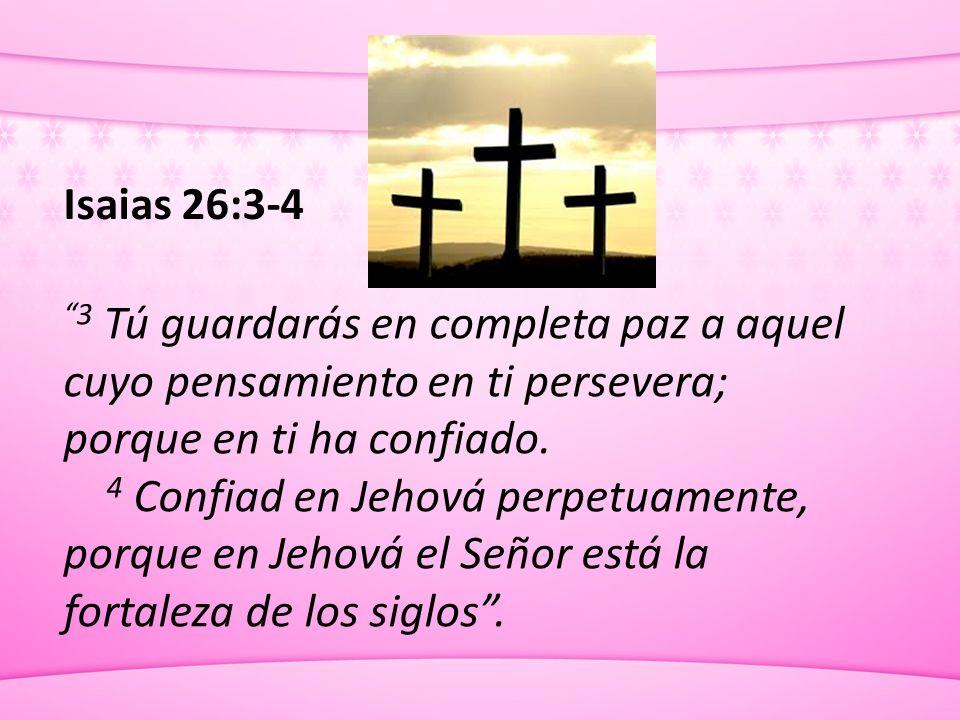 Isaias 26:3-4 3 Tú guardarás en completa paz a aquel cuyo pensamiento en ti persevera; porque en ti ha confiado. 4 Confiad en Jehová perpetuamente, po