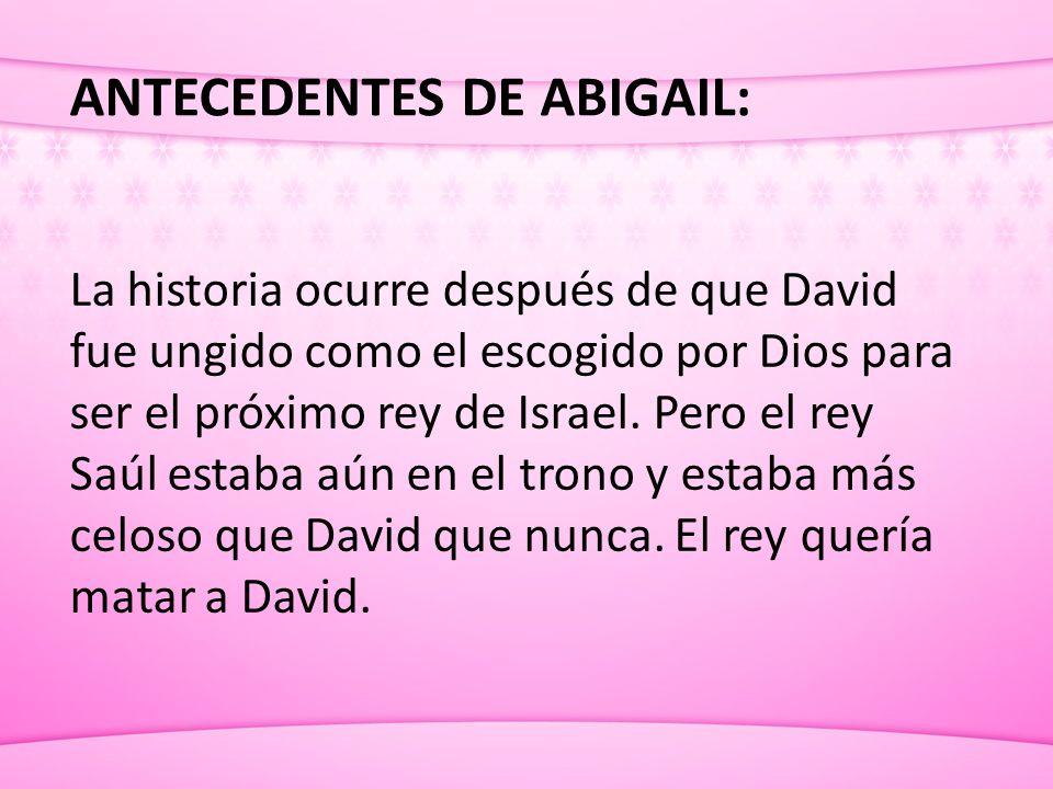 ANTECEDENTES DE ABIGAIL: La historia ocurre después de que David fue ungido como el escogido por Dios para ser el próximo rey de Israel. Pero el rey S