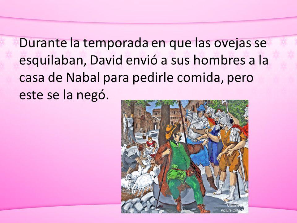 Durante la temporada en que las ovejas se esquilaban, David envió a sus hombres a la casa de Nabal para pedirle comida, pero este se la negó.
