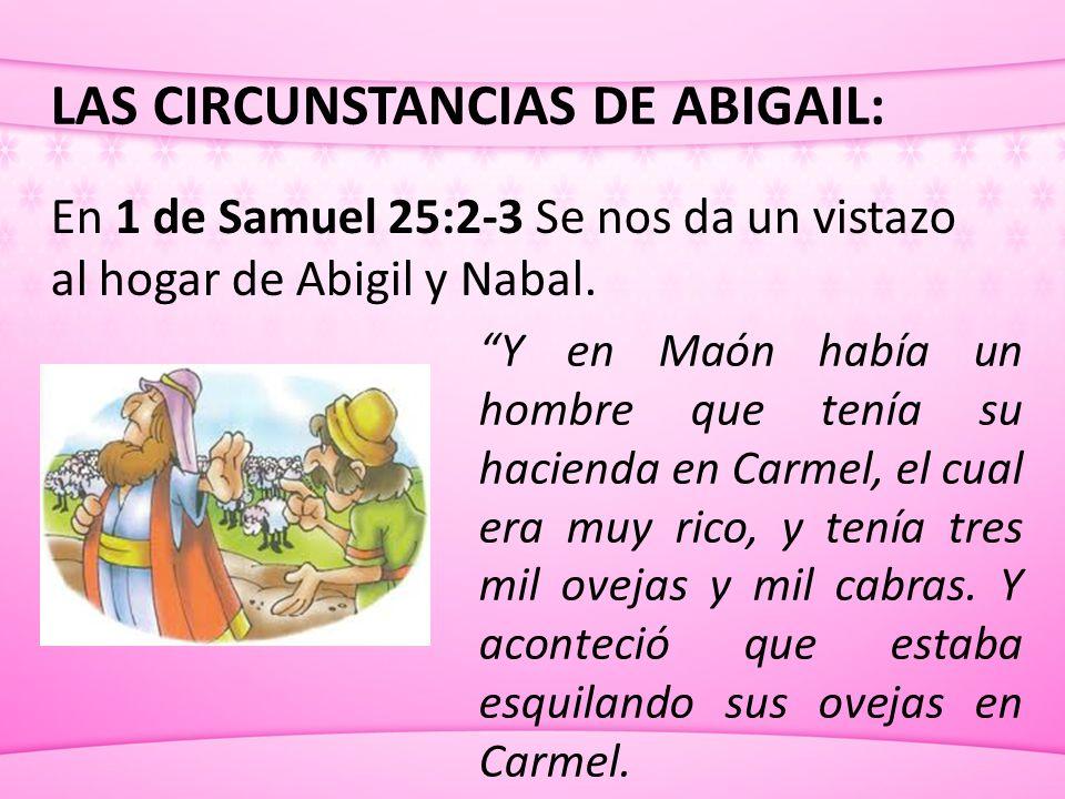 LAS CIRCUNSTANCIAS DE ABIGAIL: En 1 de Samuel 25:2-3 Se nos da un vistazo al hogar de Abigil y Nabal. Y en Maón había un hombre que tenía su hacienda