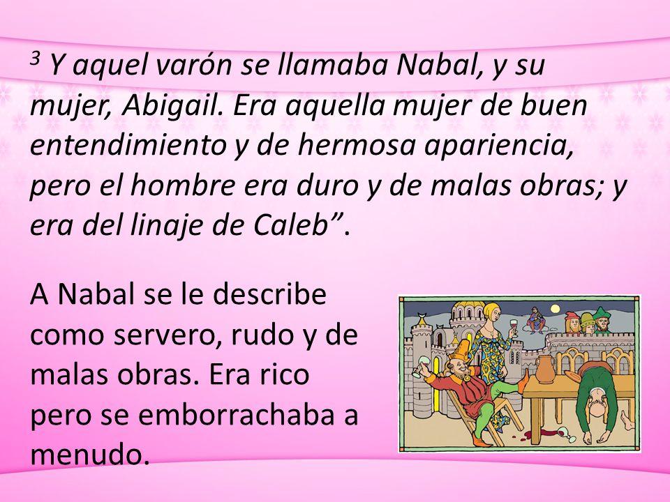 3 Y aquel varón se llamaba Nabal, y su mujer, Abigail. Era aquella mujer de buen entendimiento y de hermosa apariencia, pero el hombre era duro y de m
