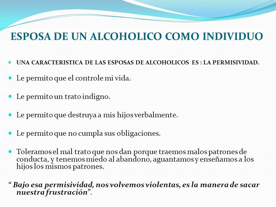 ESPOSA DE UN ALCOHOLICO COMO INDIVIDUO UNA CARACTERISTICA DE LAS ESPOSAS DE ALCOHOLICOS ES : LA PERMISIVIDAD. Le permito que el controle mi vida. Le p