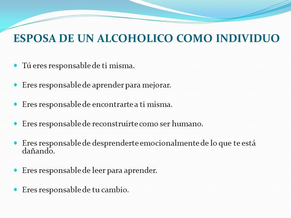 ESPOSA DE UN ALCOHOLICO COMO INDIVIDUO Tú eres responsable de ti misma. Eres responsable de aprender para mejorar. Eres responsable de encontrarte a t