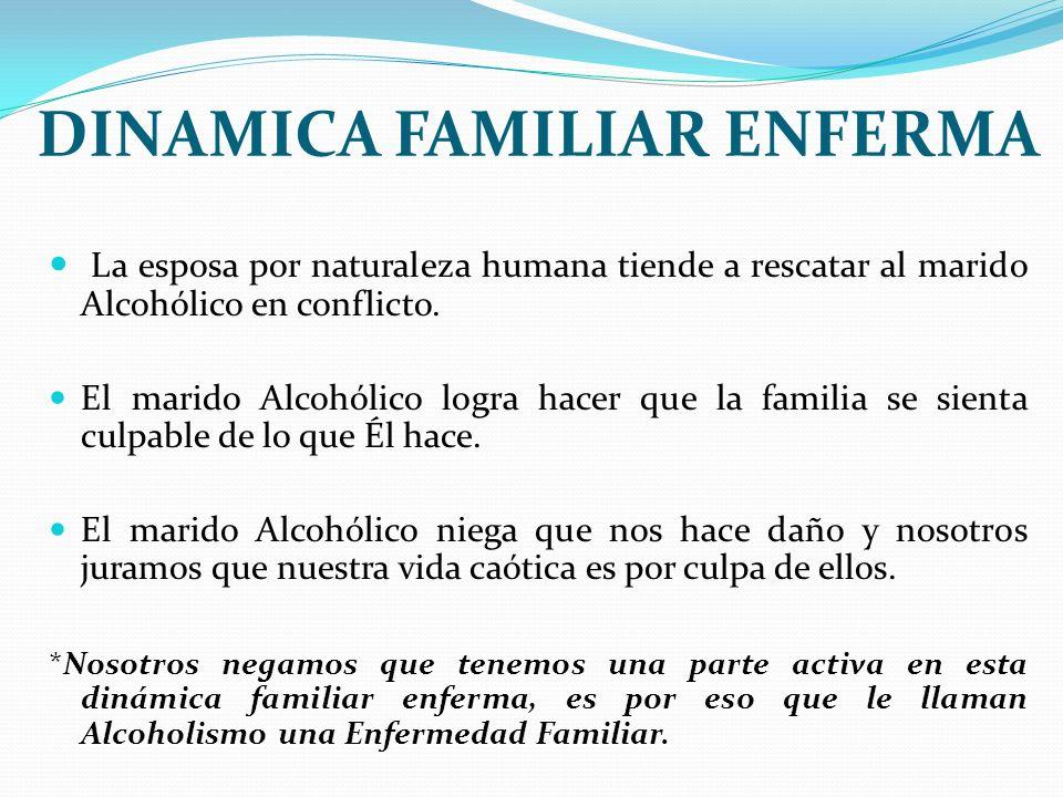 DINAMICA FAMILIAR ENFERMA La esposa por naturaleza humana tiende a rescatar al marido Alcohólico en conflicto. El marido Alcohólico logra hacer que la