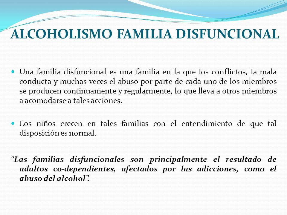 ALCOHOLISMO FAMILIA DISFUNCIONAL Una familia disfuncional es una familia en la que los conflictos, la mala conducta y muchas veces el abuso por parte